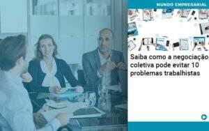 Saiba Como A Negociacao Coletiva Pode Evitar 10 Problemas Trabalhista - Organização Contábil Lawini